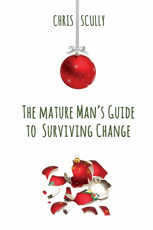 The Mature Man's Guide to Surviving Change by Chris Scully