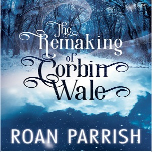 The Remaking of Corbin Wale by Roan Parrish Blog Tour, Excerpt & Giveaway!